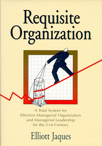 Requisite Organization: A Total System for Effective Managerial Organization and Managerial Leadership for the 21st Century