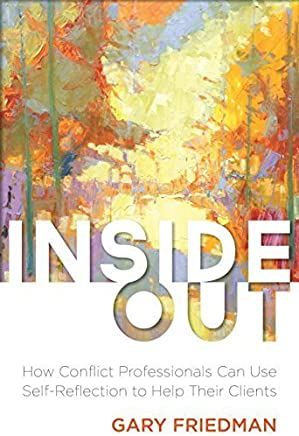 Inside Out: How Conflict Professionals Can Use Self-Reflection to Help Their Clients by Gary Friedman(2015-05-07)