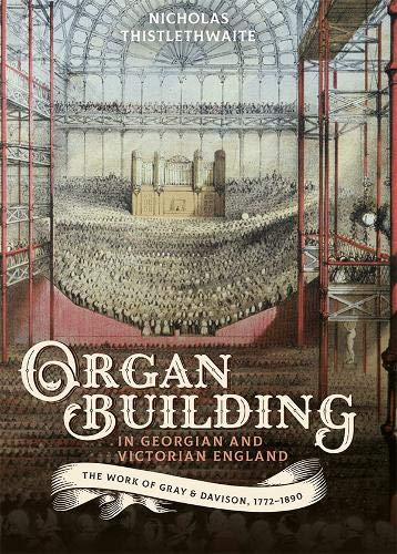 Organ-Building in Georgian and Victorian England: The Work of Gray & Davison, 1772-1890 (Music in Britain, 1600-2000)