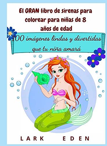El GRAN libro de sirenas para colorear para niñas de 8 años de edad: 100 imágenes lindas y divertidas que tu niña amará