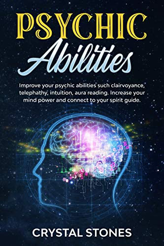 PSYCHIC ABILITIES: IMPROVE YOUR PSYCHIC ABILITIES SUCH CLAIRVOYANCE, TELEPHATHY, INTUITION, AURA READING. INCREASE YOUR MIND POWER AND CONNECT TO YOUR SPIRIT GUIDE
