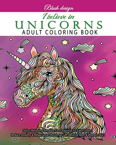 I Believe In Unicorns: Adult Coloring Book (Stress Relieving Creative Fun Drawings to Calm Down, Reduce Anxiety & Relax.Great Christmas Gift Idea For Men & Women 2020-2021)