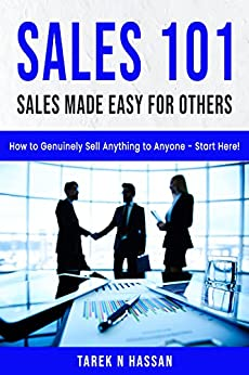 Sales 101 - Sales Made Easy for Others: How to Genuinely Sell Anything to Anyone - Start Here! by [Tarek N Hassan]