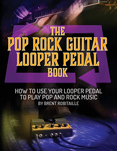 The Pop Rock Guitar Looper Pedal Book: How to Use Your Guitar Looper Pedal to Play Pop Rock Music
