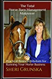 The Total Horse Barn Management Makeover: Practical Business Wisdom for Running Your Horse Business