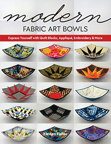 Modern Fabric Art Bowls: Express Yourself with Quilt Blocks, Appliqué, Embroidery & More (English Edition)