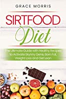 Sirtfood Diet: The Ultimate Guide with Healthy Recipes to Activate Skynny Gene, Born Fat, Weight Loss and Get Lean