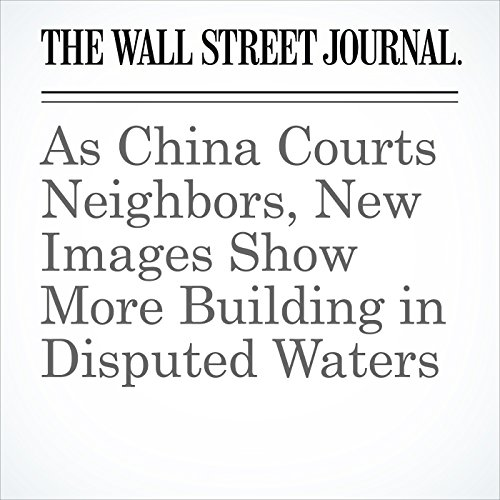 As China Courts Neighbors, New Images Show More Building in Disputed Waters copertina
