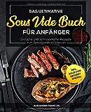 Das ultimative Sous Vide Buch für Anfänger: Einfache und schmackhafte Rezepte zum Schongaren im Vakuum inkl. Sous Vide Dessert Spezial