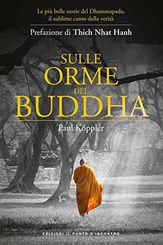 Sulle orme del Buddha. Le più belle storie del Dhammapada, il sublime canto della verità. Nuova ediz.