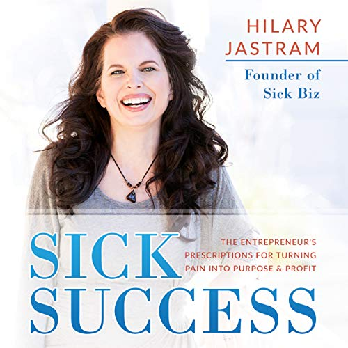 Sick Success: The Entrepreneur's Prescriptions for Turning Pain into Profit and Purpose Audiobook By Hilary Jastram cover art