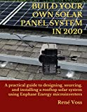 BUILD YOUR OWN SOLAR PANEL SYSTEM IN 2020: A practical step-by-step guide to designing, sourcing, and installing a rooftop solar panel system using Enphase Energy microinverters