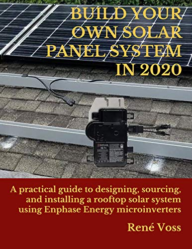 BUILD YOUR OWN SOLAR PANEL SYSTEM IN 2020: A practical step-by-step guide to designing, sourcing, and installing a rooftop solar panel system using Enphase Energy microinverters (English Edition)