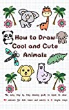 How to Draw Cool and Cute Animals: The Easy Step by Step Drawing Guide to Learn to Draw 40 Animals for Kids Teens and Adults in 6 Simple Steps (Learn to Write and Draw for Kids)