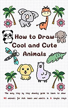 How to Draw Cool and Cute Animals: The Easy Step by Step Drawing Guide to Learn to Draw 40 Animals for Kids Teens and Adults in 6 Simple Steps (Learn to Write and Draw for Kids) by [Jay T]