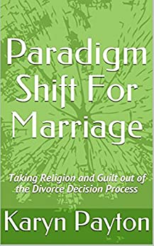 Paradigm Shift For Marriage: Taking Religion and Guilt out of the Divorce Decision Process by [Karyn Payton]