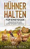 HÜHNER HALTEN FÜR EINSTEIGER: Das große Hühner Buch - Hühnerhaltung im eigenen Garten - artgerecht und einfach inkl. alles über Pflege, Futter, Rassen, Eier, Hühnerställe und Züchtung