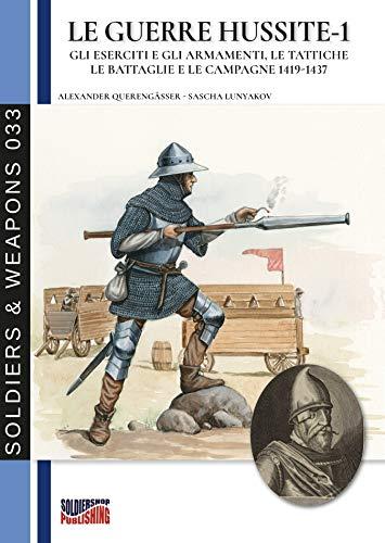 Le guerre Hussite - Vol. 1: Gli eserciti e gli armamenti, le tattiche le battaglie e le campagne 1419-1437 (Soldiers & Weapons 33) (Italian Edition)