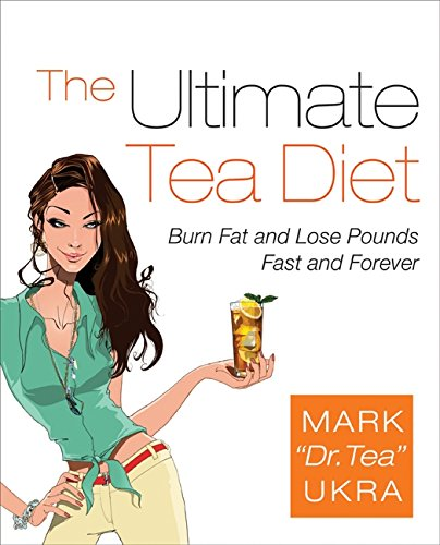 The Ultimate Tea Diet: Burn Fat and Lose Pounds Fast and Forever: How Tea Can Boost Your Metabolism, Shrink Your Appetite, and Kick-start Remarkable Weight Loss
