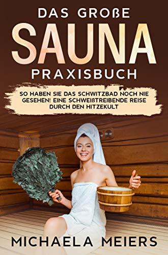 Das große Sauna Praxisbuch: So haben Sie das Schwitzbad noch nie gesehen! Eine schweißtreibende Reise durch den Hitzekult