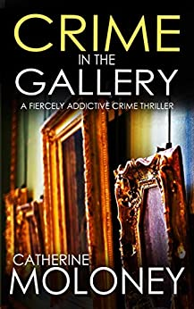 CRIME IN THE GALLERY a fiercely addictive crime thriller (Detective Markham Mystery Book 6) by [CATHERINE MOLONEY]