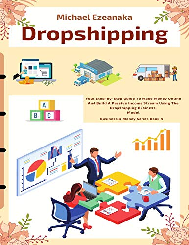 Dropshipping: Your Step-By-Step Guide To Make Money Online And Build A Passive Income Stream Using T