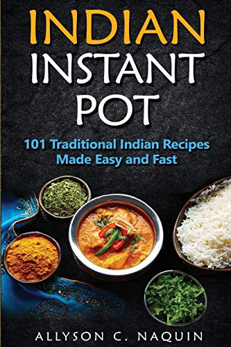 Indian Instant Pot: 101 Traditional Indian recipes made Easy and Fast