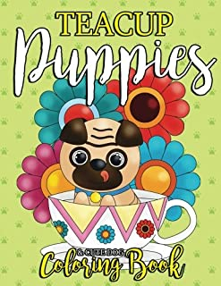 Teacup Puppies & Dog Coloring Book: Too Cute Coloring Book for Dog Lovers, Kids, Teens and Adults with All Kinds of Dazzling Dogs Like Pugs, French ... and More (Gift for Dog Lover) (Volume 1)