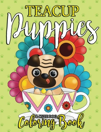 Teacup Puppies & Dog Coloring Book: Too Cute Coloring Book for Dog Lovers, Kids, Teens and Adults with All Kinds of Dazzling Dogs Like Pugs, French ... Pomeranians and More (Gift for Dog Lover)