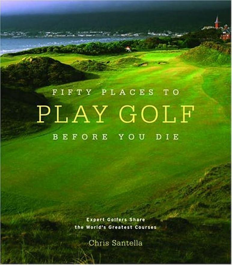 列車省略する暗殺Fifty Places to Play Golf Before You Die: Golf Experts Share the World's Greatest Destinations