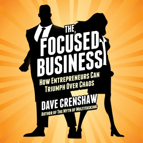 The Focused Business: How Entrepreneurs Can Triumph Over Chaos  By  cover art