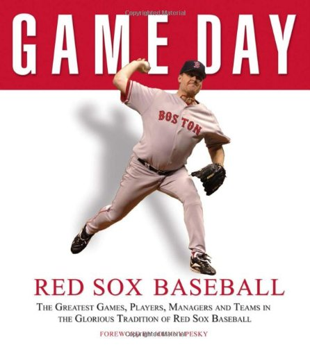 Game Day: Red Sox Baseball: The Greatest Games, Players, Managers, and Teams in the Glorious Tradition of Red Sox Baseball (Game Day (Triumph Books))