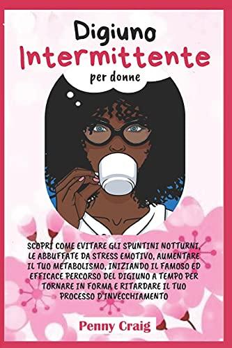 Digiuno Intermittente per Donne: Scopri come evitare gli spuntini notturni, le abbuffate da stress emotivo, aumentare il tuo metabolismo, iniziando il ... e ritardare il tuo processo di invecchiamento
