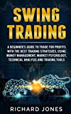 Swing Trading: A Beginner?s Guide To Trade For Profits With The Best Trading Strategies, Using Money Management, Market Psychology, Technical Analysis And Trading Tools - Richard Jones