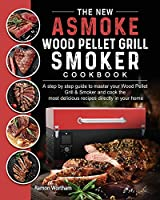 The New ASMOKE Wood Pellet Grill & Smoker cookbook: A step by step guide to master your Wood Pellet Grill & Smoker and cook the most delicious recipes directly in your home