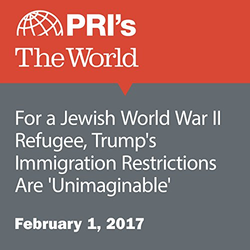 For a Jewish World War II Refugee, Trump's Immigration Restrictions Are 'Unimaginable' audiobook cover art