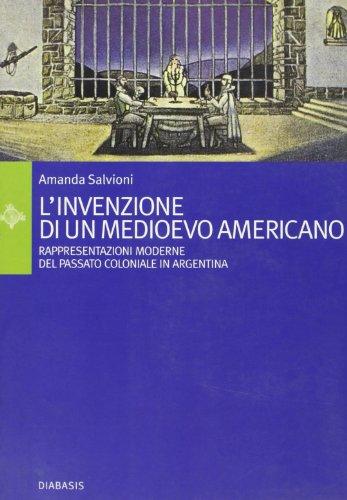 L'invenzione di un Medioevo americano. Rappresentazioni moderne del passato coloniale in Argentina (Passages. L'albero del cadirà)