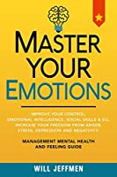 Master Your Emotions: Improve Your Control, Emotional Intelligence, Social Skills and EQ. Increase Your Freedom From Anger, Stress, Depression and Negativity