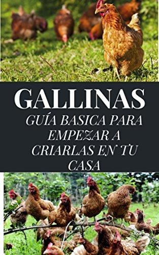 GALLINAS: GUÍA BÁSICA PARA EMPEZAR A CRIARLAS EN TU CASA (ECOLOGÍA, VIDA SOSTENIBLE, CONSEJOS DE AHORRO, CULTIVOS Y CRIANZA DE ANIMALES nº 1)