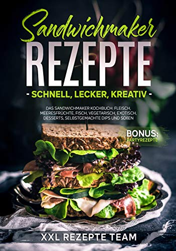 Sandwichmaker Rezepte - schnell, lecker, kreativ: Das Sandwichmaker Kochbuch: Fleisch, Meeresfrüchte, Fisch, Vegetarisch, Exotisch, Desserts, selbstgemachte Dips und Soßen BONUS: Partyrezepte