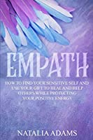 Empath: How to Find Your Sensitive Self and Use Your Gift to Heal and Help Others While Protecting Your Positive Energy
