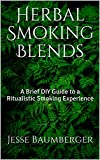 Herbal Smoking Blends: A Brief DIY Guide to a Ritualistic Smoking Experience