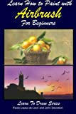 Learn How to Paint with Airbrush For Beginners (Learn to Draw Book Series) (Volume 34)