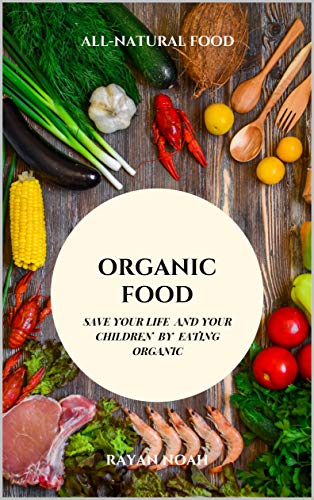ORGANIC FOOD: SAVE YOUR LIFE AND YOUR CHILDREN BY EATING ORGANIC