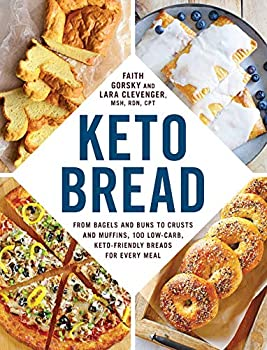 Keto Bread  From Bagels and Buns to Crusts and Muffins 100 Low-Carb Keto-Friendly Breads for Every Meal