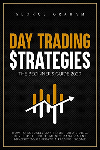 DAY TRADING STRATEGIES - THE BEGINNER'S GUIDE FOR 2020: HOW TO DEVELOP THE RIGHT MONEY MANAGEMENT MINDSET TO GENERATE A PASSIVE INCOME AND DAY TRADE FOR A LIVING. (Options trading Book 1)