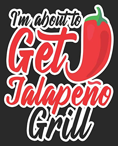 I'm About To Get Jalapeño Grill: Funny Hot Pepper Spicy Cinco De Mayo Composition Notebook 100 Wide Ruled Pages Journal Diary