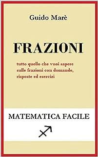Frazioni: tutto quello che vuoi sapere sulle frazioni con domande, risposte e esercizi (Matematica facile) (Italian Edition)