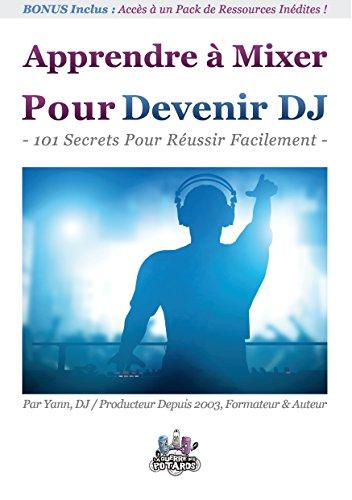 Apprendre à Mixer Pour Devenir DJ: 101 Secrets Pour Réussir Facilement