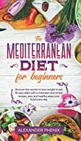 The Mediterranean diet for beginners: Discover the secrets to lose weight in just 30 days diets with a meal plan and simple recipes, easy and healthy enjoy your food every day